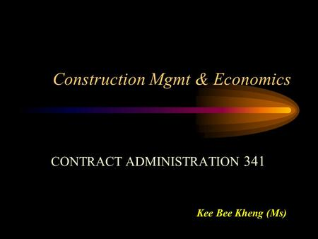 Construction Mgmt & Economics CONTRACT ADMINISTRATION 341 Kee Bee Kheng (Ms)