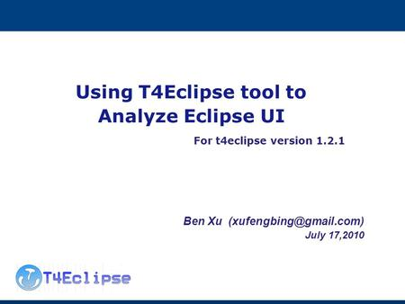 Using T4Eclipse tool to Analyze Eclipse UI For t4eclipse version 1.2.1 Ben Xu July 17,2010.
