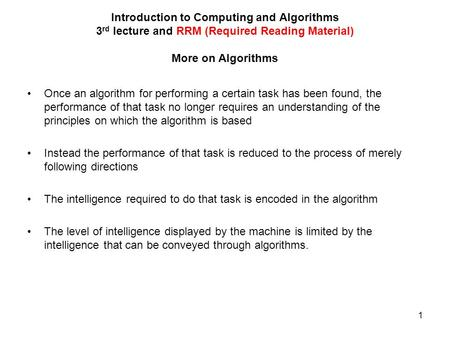 1 Introduction to Computing and Algorithms 3 rd lecture and RRM (Required Reading Material) More on Algorithms Once an algorithm for performing a certain.