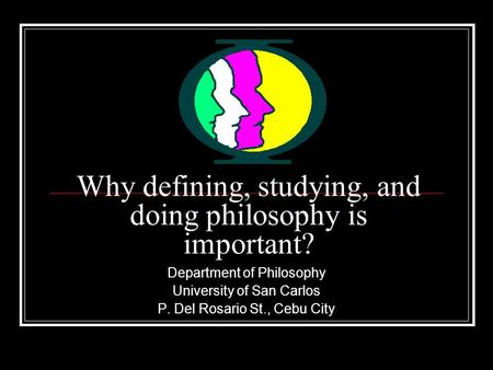 Why defining, studying, and doing philosophy is important? Department of Philosophy University of San Carlos P. Del Rosario St., Cebu City.