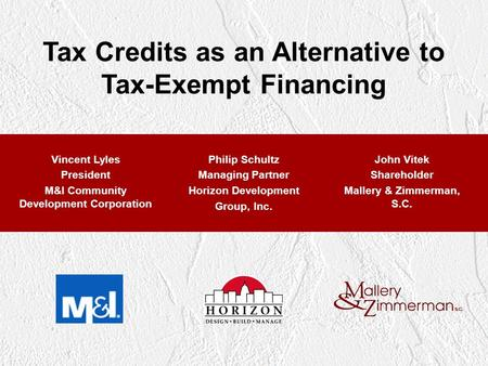 Tax Credits as an Alternative to Tax-Exempt Financing Vincent Lyles President M&I Community Development Corporation Philip Schultz Managing Partner Horizon.