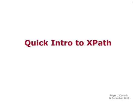 1 Quick Intro to XPath Roger L. Costello 14 December, 2012.