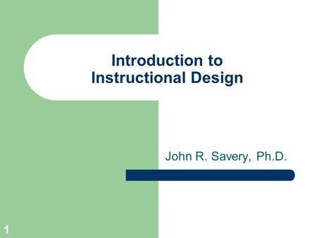 1 Introduction to Instructional Design John R. Savery, Ph.D.