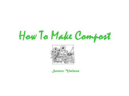 How To Make Compost Source: Various. Introduction Making compost from garden and household waste is one of the best things any gardener can do. It's easy.