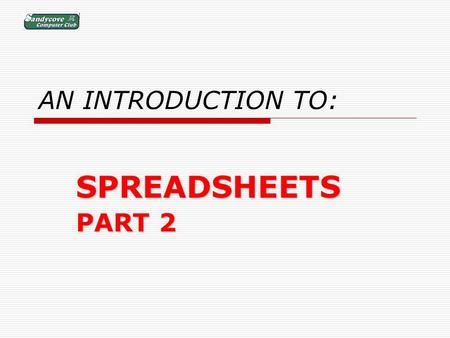 AN INTRODUCTION TO: SPREADSHEETS PART 2. BUT FIRST: A REVIEW OF PART 1.