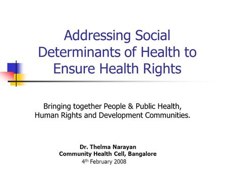 Addressing Social Determinants of Health to Ensure Health Rights Dr. Thelma Narayan Community Health Cell, Bangalore 4 th February 2008 Bringing together.