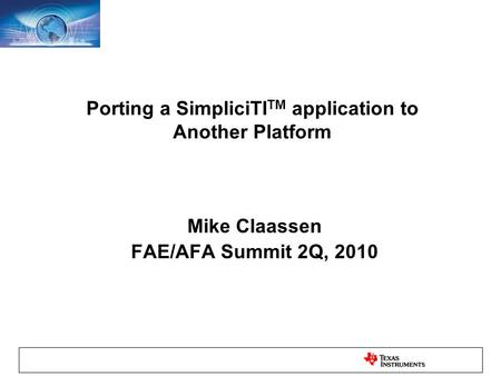 Porting a SimpliciTI TM application to Another Platform Mike Claassen FAE/AFA Summit 2Q, 2010.