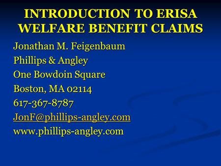 INTRODUCTION TO ERISA WELFARE BENEFIT CLAIMS Jonathan M. Feigenbaum Phillips & Angley One Bowdoin Square Boston, MA 02114 617-367-8787