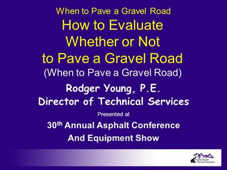 When to Pave a Gravel Road How to Evaluate Whether or Not to Pave a Gravel Road (When to Pave a Gravel Road) Rodger Young, P.E. Director of Technical Services.