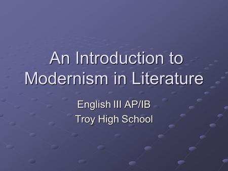 An Introduction to Modernism in Literature An Introduction to Modernism in Literature English III AP/IB Troy High School.