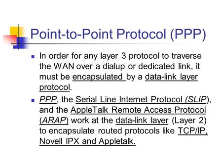 Point-to-Point Protocol (PPP) In order for any layer 3 protocol to traverse the WAN over a dialup or dedicated link, it must be encapsulated by a data-link.
