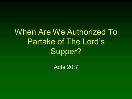 When Are We Authorized To Partake of The Lords Supper? Acts 20:7.