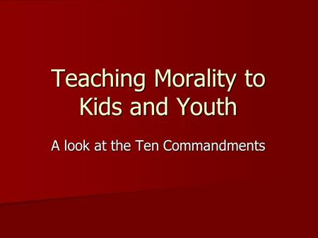 Teaching Morality to Kids and Youth A look at the Ten Commandments.