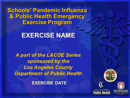 Schools Pandemic Influenza & Public Health Emergency Exercise Program A part of the LACOE Series sponsored by the Los Angeles County Department of Public.