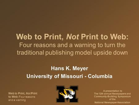 Web to Print, Not Print to Web: Four reasons and a warning A presentation to The 12th annual Newspapers and Community-Building Symposium of the National.