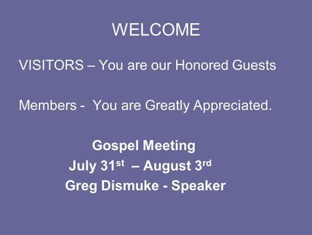 WELCOME VISITORS – You are our Honored Guests Members - You are Greatly Appreciated. Gospel Meeting July 31 st – August 3 rd Greg Dismuke - Speaker.
