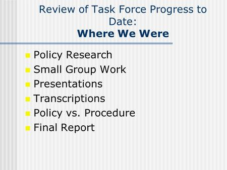 Review of Task Force Progress to Date: Where We Were Policy Research Small Group Work Presentations Transcriptions Policy vs. Procedure Final Report.