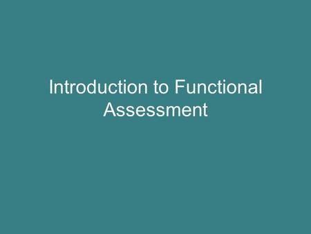 Introduction to Functional Assessment. Goals for Today Review the goals of PBS Discuss the role of functional assessment State why an intervention based.