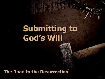 Submitting to Gods Will The Road to the Resurrection.