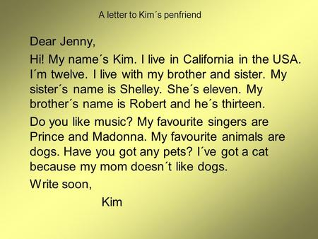 A letter to Kim´s penfriend Dear Jenny, Hi! My name´s Kim. I live in California in the USA. I´m twelve. I live with my brother and sister. My sister´s.