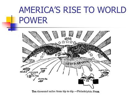 AMERICAS RISE TO WORLD POWER. In the later years of the 1890s, the definition of nationhood was projected abroad as the USA took its place as an imperial.