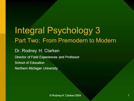 © Rodney H. Clarken 2004 1 Integral Psychology 3 Part Two: From Premodern to Modern Dr. Rodney H. Clarken Director of Field Experiences and Professor School.