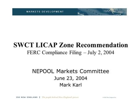 M A R K E T S D E V E L O P M E N T SWCT LICAP Zone Recommendation FERC Compliance Filing – July 2, 2004 NEPOOL Markets Committee June 23, 2004 Mark Karl.