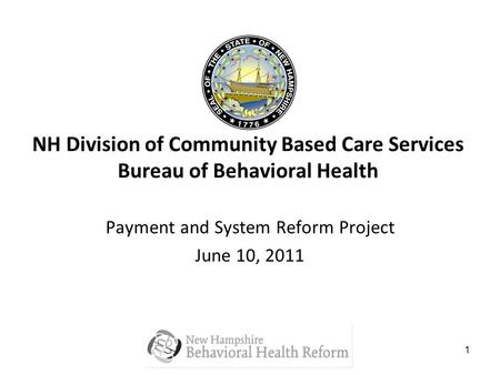 1 NH Division of Community Based Care Services Bureau of Behavioral Health Payment and System Reform Project June 10, 2011.