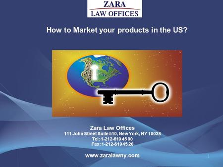 How to Market your products in the US? 1 Zara Law Offices 111 John Street Suite 510, New York, NY 10038 Tel: 1-212-619 45 00 Fax: 1-212-619 45 20 www.zaralawny.com.