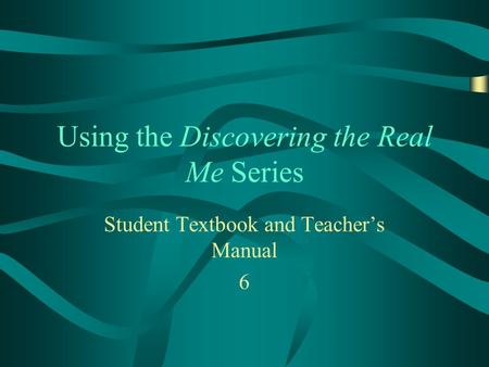 Using the Discovering the Real Me Series Student Textbook and Teachers Manual 6.