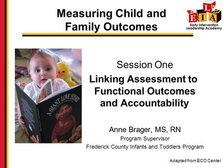 Measuring Child and Family Outcomes Session One Linking Assessment to Functional Outcomes and Accountability Anne Brager, MS, RN Program Supervisor Frederick.
