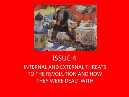 ISSUE 4 INTERNAL AND EXTERNAL THREATS TO THE REVOLUTION AND HOW THEY WERE DEALT WITH.
