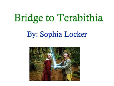 Bridge to Terabithia By: Sophia Locker.