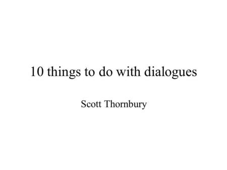 10 things to do with dialogues Scott Thornbury. Ten things to do with dialogues: build them memorize them chant them perform them change them analyse.