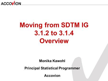 Moving from SDTM IG 3.1.2 to 3.1.4 Overview Monika Kawohl Principal Statistical Programmer Accovion.