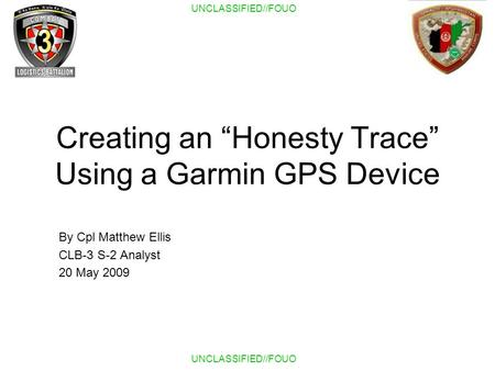 UNCLASSIFIED//FOUO Creating an Honesty Trace Using a Garmin GPS Device By Cpl Matthew Ellis CLB-3 S-2 Analyst 20 May 2009.