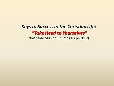 Keys to Success in the Christian Life: Take Heed to Yourselves Take Heed to Yourselves Northside Mission Church (1-Apr-2012)