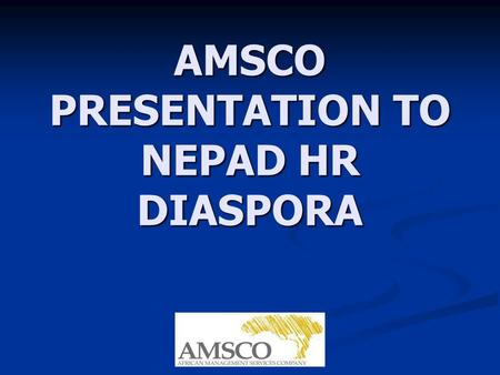 AMSCO PRESENTATION TO NEPAD HR DIASPORA. WHAT IS AMSCO? AMSCO is a joint venture between the UNDP, the private sector arm of the World Bank (IFC), the.