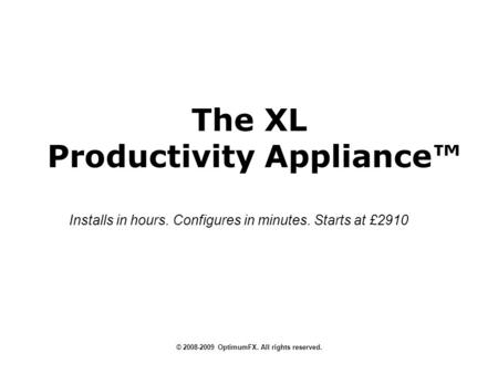 The XL Productivity Appliance © 2008-2009 OptimumFX. All rights reserved. Installs in hours. Configures in minutes. Starts at £2910.