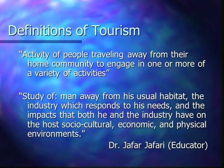 Definitions of Tourism Activity of people traveling away from their home community to engage in one or more of a variety of activities Study of: man away.