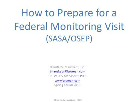 How to Prepare for a Federal Monitoring Visit (SASA/OSEP) Jennifer S. Mauskapf, Esq. Brustein & Manasevit, PLLC  Spring.