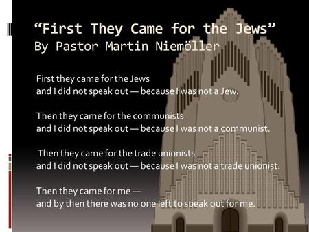 First They Came for the Jews By Pastor Martin Niemöller First they came for the Jews and I did not speak out because I was not a Jew. Then they came for.