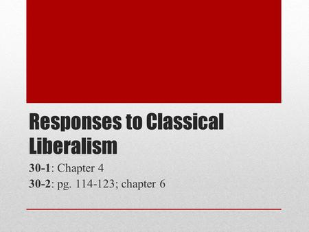 Responses to Classical Liberalism 30-1: Chapter 4 30-2: pg. 114-123; chapter 6.