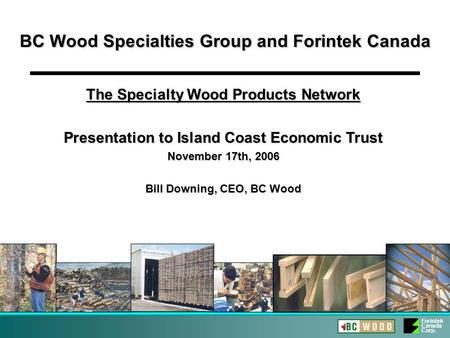 Forintek Canada Corp. BC Wood Specialties Group and Forintek Canada The Specialty Wood Products Network Presentation to Island Coast Economic Trust November.