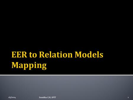 1/5/20141 Sumitha C.H, SFIT. ER to relations model mapping – review EER to Relations model mapping Summary 1/5/20142Sumitha C.H, SFIT.