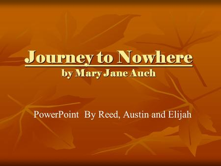 Journey to Nowhere by Mary Jane Auch PowerPoint By Reed, Austin and Elijah.