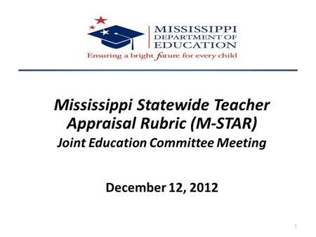 Mississippi Statewide Teacher Appraisal Rubric (M-STAR) Joint Education Committee Meeting December 12, 2012 1.