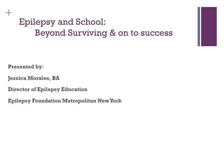 + Epilepsy and School: Beyond Surviving & on to success Presented by: Jessica Morales, BA Director of Epilepsy Education Epilepsy Foundation Metropolitan.