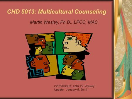 CHD 5013: Multicultural Counseling Martin Wesley, Ph.D., LPCC, MAC COPYRIGHT: 2007 Dr. Wesley Update: January 5, 2014.