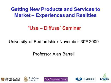 Getting New Products and Services to Market – Experiences and Realities Use – Diffuse Seminar Use – Diffuse Seminar University of Bedfordshire November.